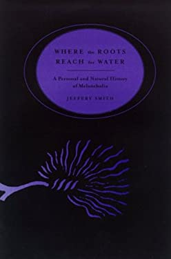 Where the Roots Reach for Water: A Personal & Natural History of Melancholia 9780865475427