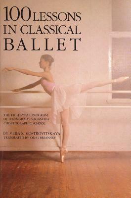 100 Lessons in Classical Ballet: The Eight-Year Program of Leningrad's Vaganova Choreographic School 9780879100681
