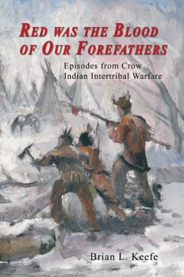 Red Was the Blood of Our Forefathers: Episodes from Crow Intertribal Warfare 9780870044724