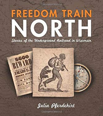 Freedom Train North: Stories of the Underground Railroad in Wisconsin 9780870204746