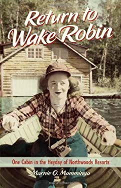 Return to Wake Robin: One Cabin in the Heyday of Northwoods Resorts 9780870204913