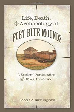 Life, Death, and Archaeology at Fort Blue Mounds: A Settlers' Fortification of the Black Hawk War 9780870204920