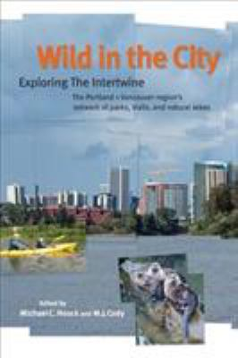Wild in the City: Exploring the Intertwine: The Portland-Vancouver Region's Network of Parks, Trails, and Natural Areas 9780870716126