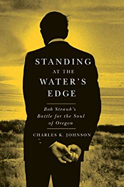 Standing at the Water's Edge: Bob Straub's Battle for the Soul of Oregon 9780870716690