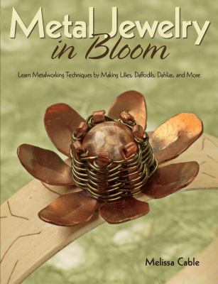Metal Jewelry in Bloom: Learn Metalworking Techniques by Creating Lilies, Daffodils, Dahlias, and More 9780871164438