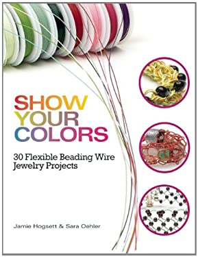 Show Your Colors: 30 Flexible Beading Wire Jewelry Projects 9780871167118
