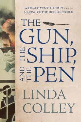 The Gun, the Ship, and the Pen: Warfare, Constitutions, and the Making of the Modern World