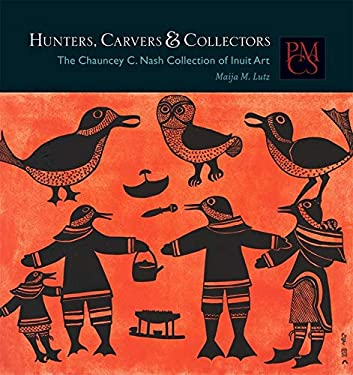 Hunters, Carvers, and Collectors: The Chauncey C. Nash Collection of Inuit Art 9780873654074