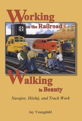 Working on the Railroad, Walking in Beauty: Navajos, Hozho, and Track Work 9780874218534