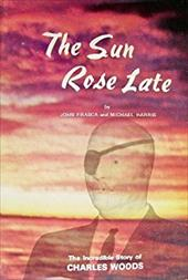 The Sun Rose Late: The Incredible Story of Charles Woods