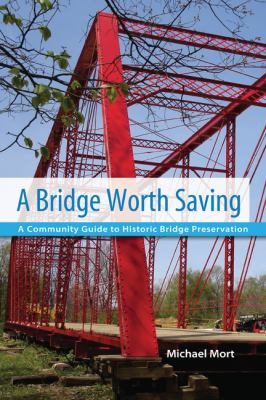 A Bridge Worth Saving: A Community Guide to Historic Bridge Preservation 9780870138287