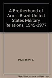 A Brotherhood of Arms: Brazil-United States Military Relations, 1945-1977 3828199