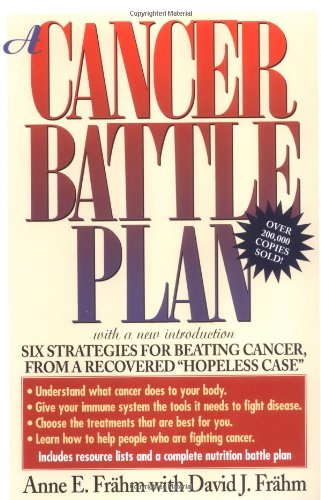 "A Cancer Battle Plan: Six Strategies for Beating Cancer from a Recovered ""Hopeless Case"""
