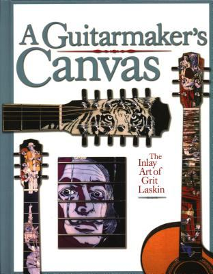 A Guitarmaker's Canvas: The Inlay Art of Grit Laskin 9780879307561