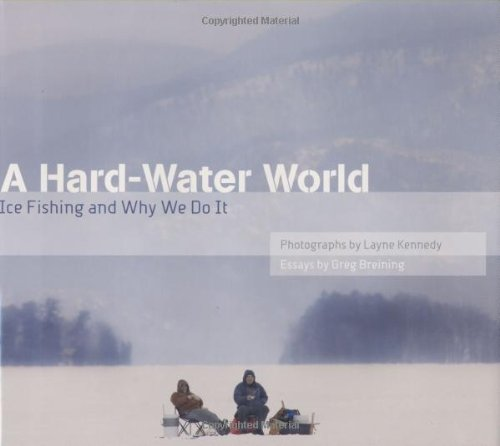 A Hard-Water World: Ice Fishing and Why We Do It 9780873516242