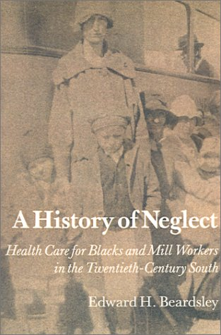 A History of Neglect: Health Care for Blacks and Mill Workers in the Twentieth-Century South 9780870496356