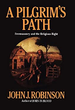 A Pilgrim's Path: Freemasonry and the Religious Right by John J. Robinson