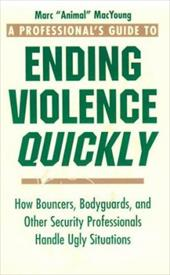 A Professional S Guide to Ending Violence Quickly: How Bouncers, Bodyguards, and Other Security Professionals Handle Ugly Situatio 3858468