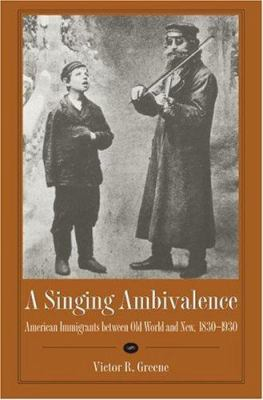 A Singing Ambivalence: American Immigrants Between Old World and New, 1830-1930 9780873387941