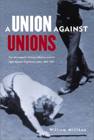 Union Against Unions: The Minneapolis Citizens Alliance and Its Fight Against Organized Labor 1903-1947 9780873513982