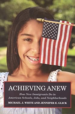 Achieving Anew: How New Immigrants Do in American Schools, Jobs, and Neighborhoods 9780871549204