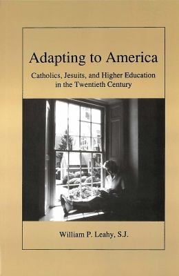 Adapting to America: Catholics, Jesuits, and Higher Education in the Twentieth Century 9780878405046