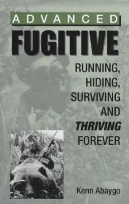 Advanced Fugitive: Running, Hiding, Surviving and Thriving Forever 9780873649339