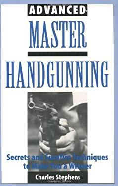 Advanced Master Handgunning: Secrets and Surefire Techniques to Make You a Winner 9780873647878