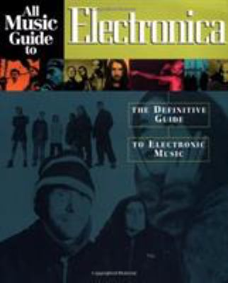 All Music Guide to Electronica: The Definitive Guide to Electronic Music