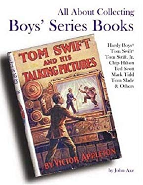 All about Collecting Boys' Series Books: Hardy Boys, Tom Swift, Tom Swift, Jr., Chip Hilton, Ted Scott, Mark Tidd, Tom Sladfe & Others 9780875886367