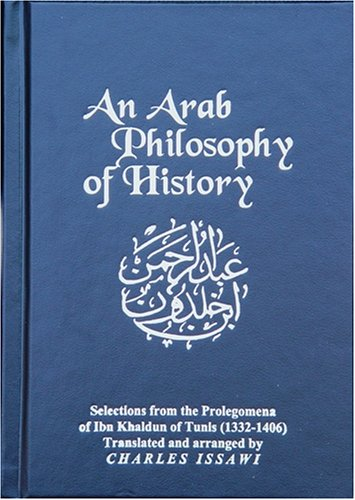An Arab Philosophy of History: Selections from the Prolegomena of Ibn Khaldun of Tunis (1332-1406) 9780878500567