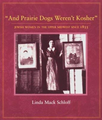 And Prairie Dogs Werent Kosher: Jewish Women in the Upper Midwest Since 1855 9780873513388