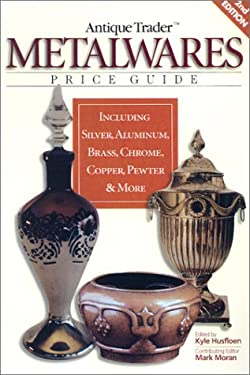 Antique Trader Metalwares Price Guide: Including Silver, Aluminum, Brass, Chrome, Copper, Pewter & More 9780873494496