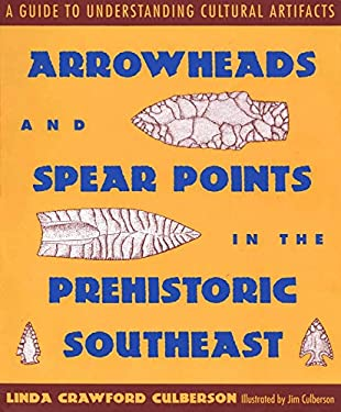 Arrowheads and Spear Points in the Prehistoric Southeast: A Guide to Understanding Cultural Artifacts 9780878056385