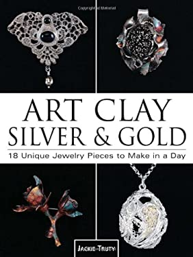 Art Clay Silver & Gold: 18 Unique Jewelry Pieces to Make in a Day 9780873495578