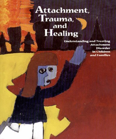 Attachment, Trauma, and Healing: Understanding and Treating Attachment Disorder in Children and Families 9780878687091