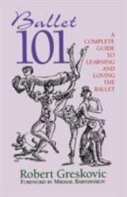 Ballet 101: A Complete Guide to Learning and Loving the Ballet 9780879103255