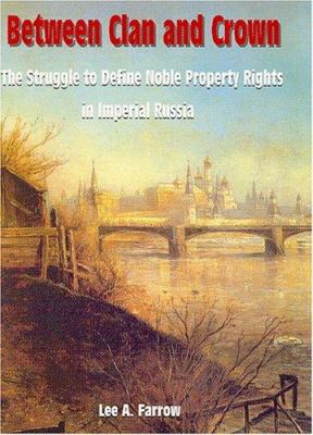 Between Clan And Crown: The Struggle To Define Noble Property Rights In Imperial Russia Lee A. Farrow