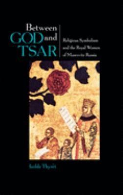 Between God and Tsar: Religious Symbolism and the Royal Women of Muscovite Russia 9780875802749