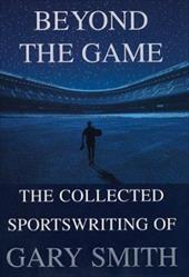Beyond the Game: The Collected Sportswriting of Gary Smith 3831879