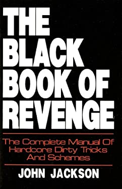 The Black Book of Revenge: The Complete Manual of Hardcore Dirty Tricks and Schemes 9780879471675