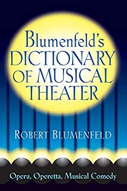 Blumenfeld's Dictionary of Musical Theater: Opera, Operetta, Musical Comedy 9780879103729