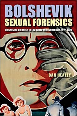 Bolshevik Sexual Forensics: Diagnosing Disorder in the Clinic and Courtroom, 1917-1939 9780875804057