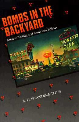 Bombs in the Backyard: Atomic Testing and American Politics 9780874171075
