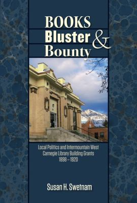 Books, Bluster, and Bounty: Local Politics and Carnegie Library Building Grants in the Intermountain West, 1890-1920 9780874218428