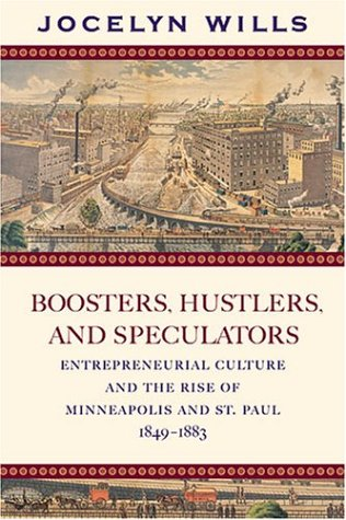 Boosters, Hustlers, and Speculators: Entrepreneurial Culture and the Rise of Minneapolis and St. Paul, 1849-1883 9780873515108