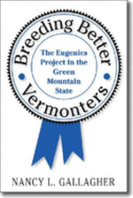 Breeding Better Vermonters: The Eugenics Project in the Green Mountain State - Gallagher, Nancy L.