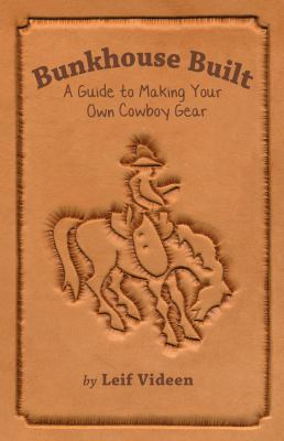 Bunkhouse Built: A Guide to Making Your Own Cowboy Gear 9780878425549