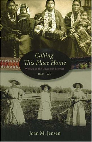 Calling This Place Home: Women on the Wisconsin Frontier, 1850-1925 9780873515634