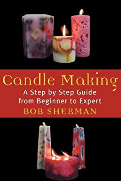 Candle Making: A Step by Step Guide from Beginner to Expert 9780871319685